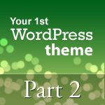 How to Create Your first WordPress Theme: Part 2