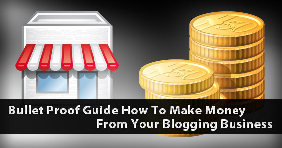 Bullet Proof Guide: How To Make Money From Your Blog