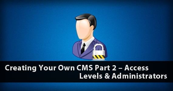 Creating Your Own CMS Part 2 – Access Levels & Administrators
