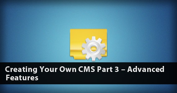 Creating Your Own CMS Part 3 – Advanced Features