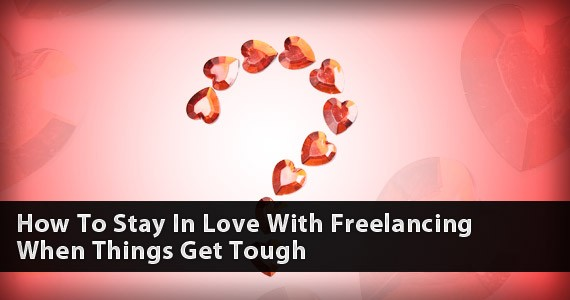How To Stay In Love With Freelancing When Things Get Tough