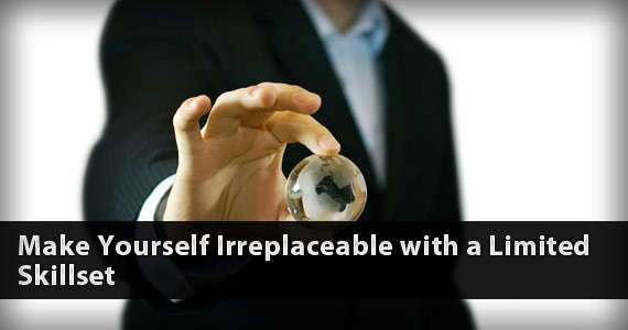 Make Yourself Irreplaceable with a Limited Skillset