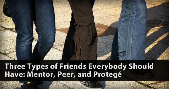 Three Types of Friends Everybody Should Have: Mentor, Peer, and Protegé