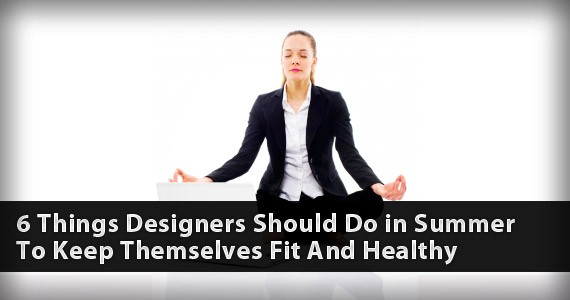 6 Things Designers Should Do in Summer To Keep Themselves Fit And Healthy