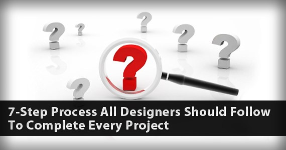 7-Step Process All Designers Should Follow To Complete Every Project