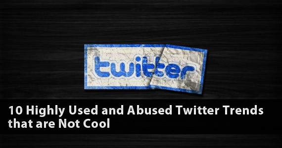 10 Highly Used and Abused Twitter Trends that are Not Cool