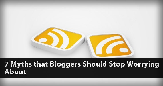 7 Myths that Bloggers Should Stop Worrying About