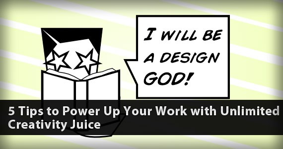 5 Tips to Power Up Your Work with Unlimited Creativity Juice