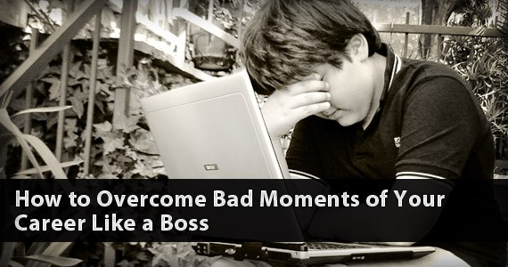 How to Overcome the Bad Moments of Your Career Like a Boss