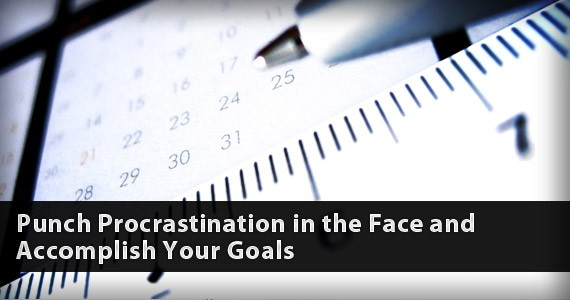 Punch Procrastination in the Face and Accomplish Your Goals