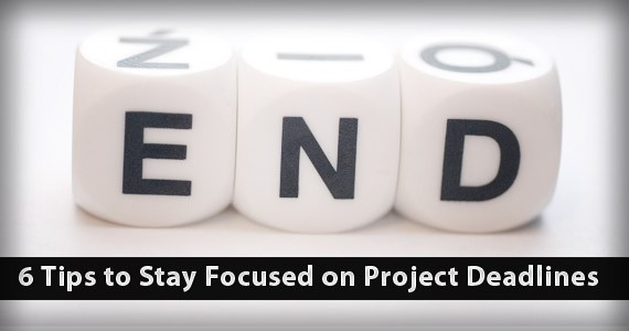 6 Tips to Stay Focused on Project Deadlines