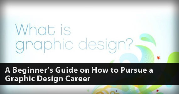 A Beginner's Guide on How to Pursue a Graphic Design Career