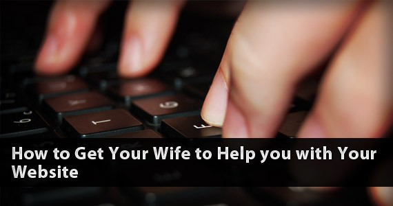 How to Get Your Wife to Help you with Your Website
