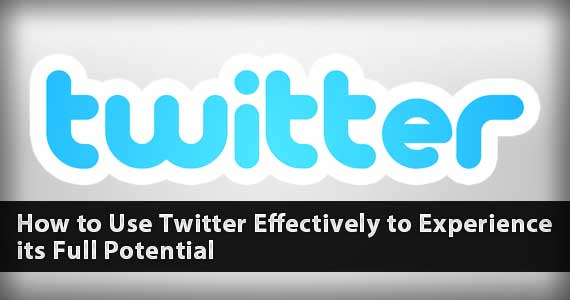 How to Use Twitter Effectively to Experience its Full Potential