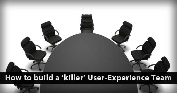 How to Build a Killer User Experience Team