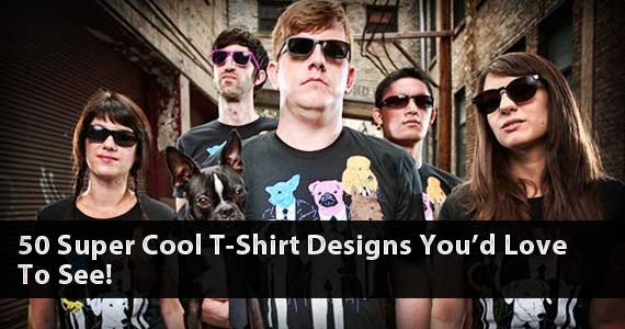 50 Super Cool T-Shirt Designs You'd Love To See!
