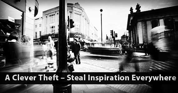 A Clever Theft – Steal Inspiration Everywhere