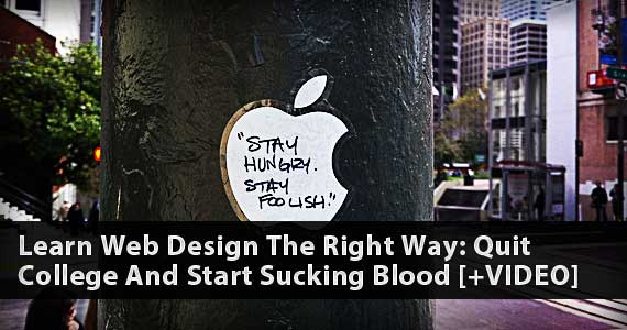 Learn Web Design The Right Way: Quit College And Start Sucking Blood [+VIDEO]