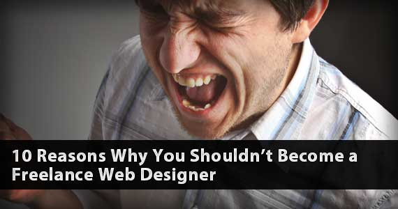 10 Reasons Why You Shouldn't Become a Freelance Web Designer