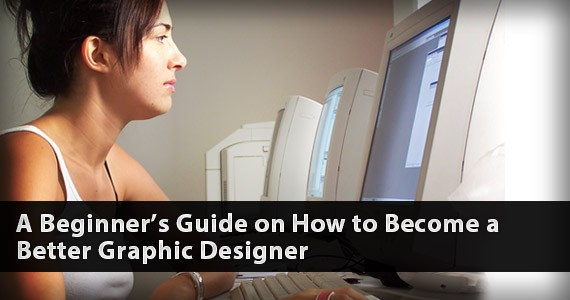 A Beginner's Guide on How to Become a Better Graphic Designer