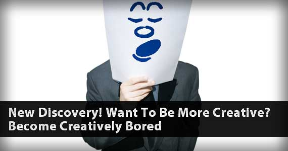 New Discovery! Want To Be More Creative? Become Creatively Bored!