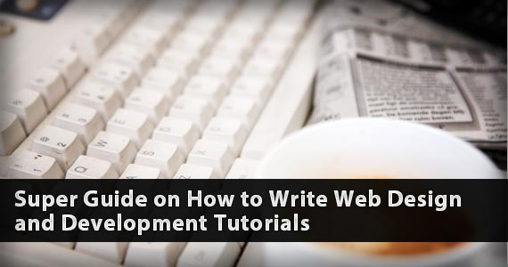 Super Guide on How to Write Web Design and Development Tutorials