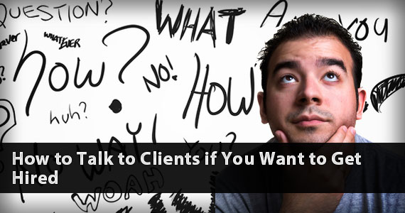 How to Talk to Clients if You Want to Get Hired