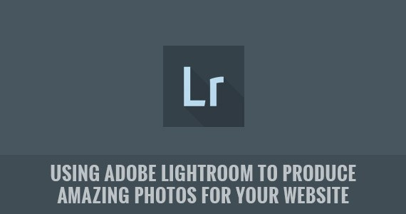 Using Adobe Lightroom to Produce Amazing Photos for Your Website