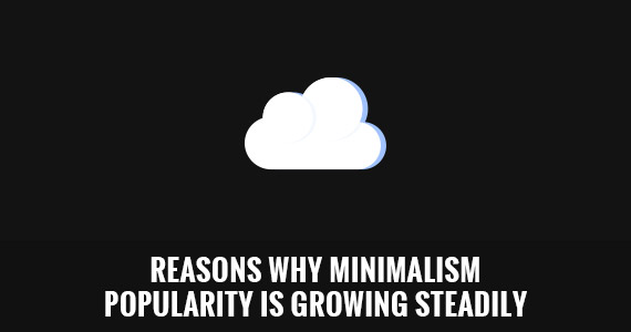Reasons Why Minimalism Popularity Is Growing Steadily