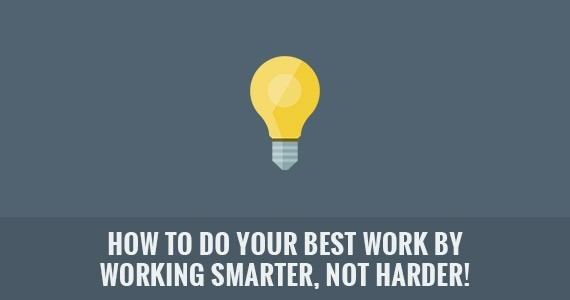How To Do Your Best Work by Working Smarter, Not Harder!