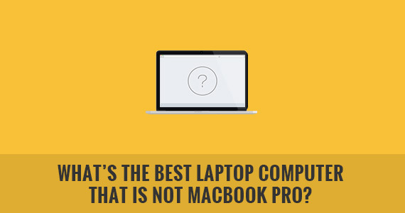 What Are the Best Laptop Computers That Is Not MacBook Pro?