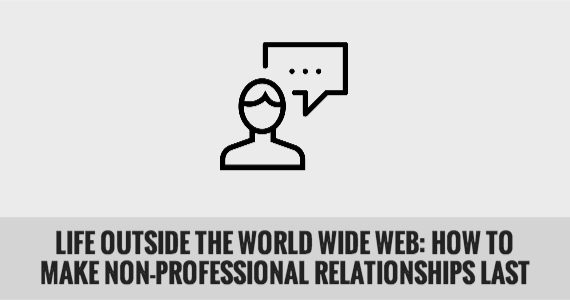 Life Outside the World Wide Web: How to Make Non-Professional Relationships Last
