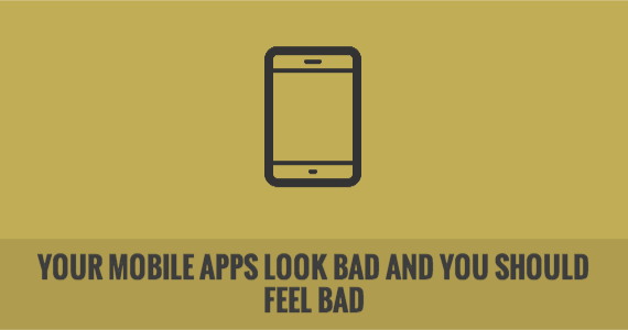Your Mobile Apps Look Bad and You Should Feel Bad