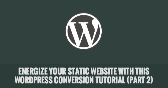 Energize Your Static Website with This WordPress Conversion Tutorial (Part 2)