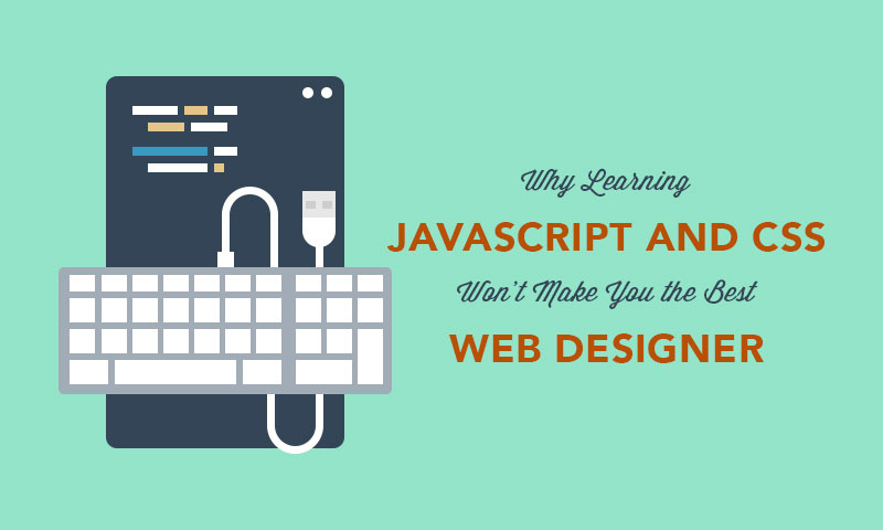 Why Learning JavaScript and CSS Won't Make You the Best Web Designer